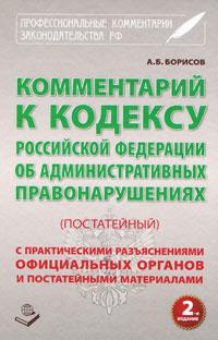 Комментарий к Кодексу Российской Федерации об Административных правонарушениях (постатейный), А. Б. Борисов