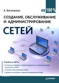 Создание, обслуживание и администрирование сетей на 100%. А. Ватаманюк