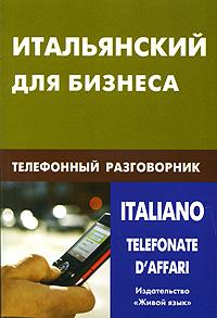 Итальянский для бизнеса. Телефонный разговорник / Italianotelefonate d\'affari ( 978-5-8033-0674-0 )