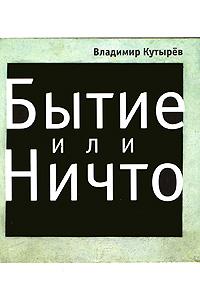 Бытие или Ничто. Владимир Кутырев