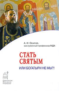А. И. Осипов. Стать святым, или Богатыри не мы?!
