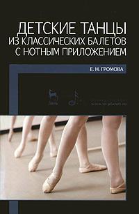 Детские танцы из классических балетов с нотным приложением. Е. Н. Громова