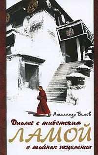 Диалог с тибетским ламой о тайнах исцеления. Александр Белов