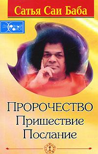 Пророчество. Пришествие. Послание. Сатья Саи Баба