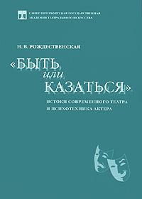 Быть или казаться. Истоки современного театра и психотехника актера. Н. В. Рождественская