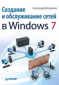 Создание и обслуживание сетей в Windows 7. А. Ватаманюк