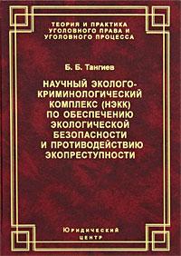 Научный эколого-криминологический комплекс (НЭКК) по обеспечению экологической безопасности и противодействию экопреступности. Б. Б. Тангиев