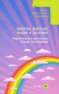 Школа Жизни. Теория и практика. Педагогическая мастерская Шалвы Амонашвили ( 978-5-358-05971-9 )