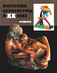 Искусство скульптуры в ХХ веке ( 978-5-269-01102-8 )