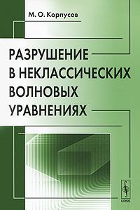 Разрушение в неклассических волновых уравнениях. М. О. Корпусов