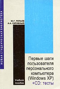 Первые шаги пользователя персонального компьютера (Windows XP) (+ CD-ROM), Ю. Г. Репьев, А. А. Срибный