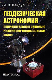 Геодезическая астрономия применительно к решению инженерно-геодезических задач ( 978-5-7325-0924-3 )