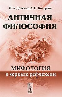 Античная философия. Мифология в зеркале рефлексии. О. А. Донских, А. Н. Кочергин