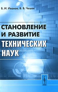 Становление и развитие технических наук. Б. И. Иванов, В. В. Чешев