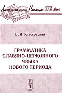 Грамматика славяно-церковного языка нового периода. В. И. Классовский