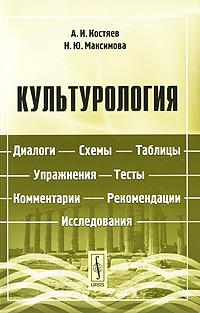 Культурология. Диалоги, схемы, таблицы, упражнения, тесты, комментарии, рекомендации, исследования. А. И. Костяев, Н. Ю. Максимова