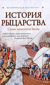 История рыцарства. Самые знаменитые битвы ( 978-5-17-066246-3, 978-5-9725-1761-9 )