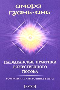 Плеядеанские практики Божественного Потока. Возвращение к Источнику Бытия. Амора Гуань-Инь