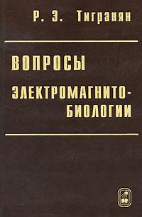 Вопросы электромагнитобиологии. Р. Э. Тигранян