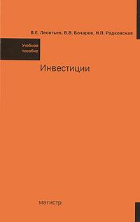 Инвестиции. В. Е. Леонтьев, В. В. Бочаров, Н. П. Радковская