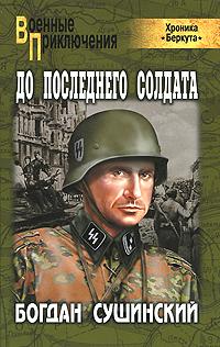 До последнего солдата. Богдан Сушинский