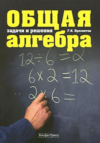 Общая алгебра. Задачи и решения ( 978-5-94280-489-3 )