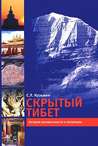Скрытый Тибет. История независимости и оккупации. С. Л. Кузьмин