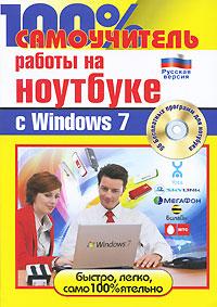 100% самоучитель работы на ноутбуке с Windows 7 (+ CD-ROM). А. И. Дружинин, Н. А. Никитин