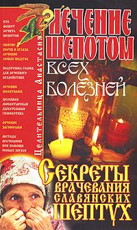 Лечение шепотом всех болезней. Секреты врачевания славянских шептух ( 978-5-91314-126-2 )