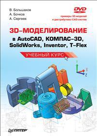Как выглядит 3D-моделирование в AutoCAD, КОМПАС-3D, SolidWorks, Inventor, T-Flex. Учебный курс (+ DVD-ROM)