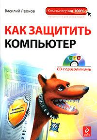 Как защитить компьютер (+ CD-ROM). Василий Леонов