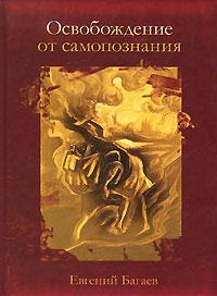 Освобождение от самопознания. Евгений Багаев