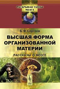 Высшая форма организованной материи. Рассказы о мозге. Б. Ф. Сергеев