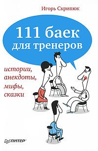 111 баек для тренеров. Истории, анекдоты, мифы, сказки. Игорь Скрипюк