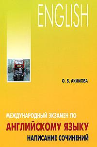 Купить Международный экзамен по английскому языку. Написание сочинений, О. В. Акимова