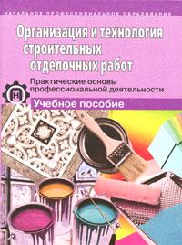 Организация и технология строительных отделочных работ. Практические основы профессиональной деятельности ( 5-94908-105-6 )
