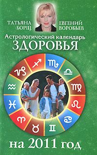Астрологический календарь здоровья на 2011 год. Татьяна Борщ, Евгений Воробьев
