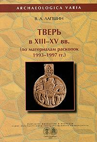 Тверь в XIII-XV вв. по материалам раскопок 1993-1997 гг.
