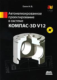 Автоматизированное проектирование в системе КОМПАС-3D V12 (+ DVD-ROM)
