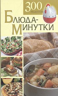 Блюда-минутки. 300 рецептов