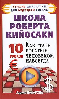 Школа Роберта Кийосаки. 10 уроков, как стать богатым человеком навсегда. Лариса Базарова