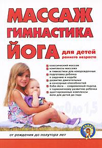 Массаж, гимнастка, йога для детей раннего возраста. От рождения до полутора лет ( 978-5-7931-0836-2 )