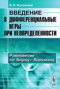 Введение в дифференциальные игры при неопределенности. Равновесие по Бержу-Вайсману ( 978-5-396-00202-9 )