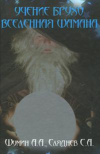 Учение Брухо. Вселенная шамана. А. А. Шумин, С. А. Сляднев