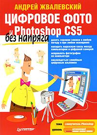 Цифровое фото и Photoshop CS5 без напряга. А. Жвалевский