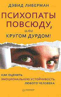 Психопаты повсюду, или Кругом дурдом! Как оценить эмоциональную устойчивость любого человека. Дэвид Либерман