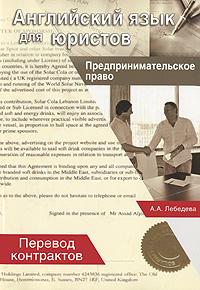 Английский язык для юристов. Предпринимательское право. Перевод контрактов. А. А. Лебедева