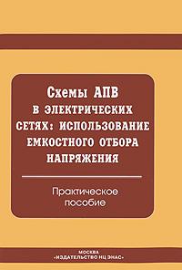 Схемы АПВ в электрических сетях. Использование емкостного отбора напряжения. Практическое пособие ( 5-93196-164-X )