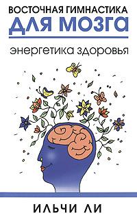Восточная гимнастика для мозга. Энергетика здоровья ( 978-985-15-1090-6, 978-1-935127-36-9,978-985-15-1287-0 )