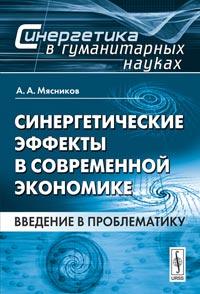 Синергетические эффекты в современной экономике: Введение в проблематику. Мясников А.А.